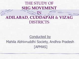 THE STUDY OF  SHG MOVEMENT IN  ADILABAD ,  CUDDAPAH  &  VIZAG  DISTRICTS