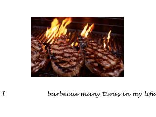 I  have eaten  barbecue many times in my life.