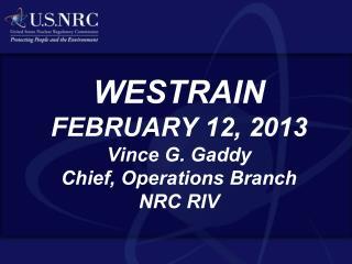 WESTRAIN FEBRUARY 12, 2013 Vince G. Gaddy Chief, Operations Branch NRC RIV