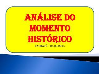 ANÁLISE DO MOMENTO HISTÓRICO Taubaté – 03.09.2014