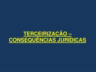 TERCEIRIZAÇÃO – CONSEQUÊNCIAS JURÍDICAS