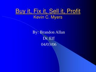 Buy it, Fix it, Sell it, Profit Kevin C. Myers