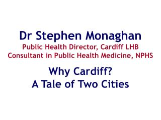 Dr Stephen Monaghan Public Health Director, Cardiff LHB Consultant in Public Health Medicine, NPHS
