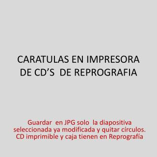 CARATULAS EN IMPRESORA DE CD'S  DE REPROGRAFIA