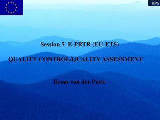Session 5  : E-PRTR (EU-ETS) QUALITY CONTROL/QUALITY ASSESSMENT Iksan van der Putte