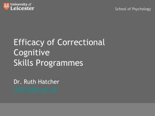 Efficacy of Correctional Cognitive Skills Programmes Dr. Ruth Hatcher rmh12@le.ac.uk