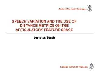 SPEECH VARIATION AND THE USE OF DISTANCE METRICS ON THE ARTICULATORY FEATURE SPACE Louis ten Bosch