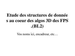 Etude des structures de données au coeur des algos 3D des FPS.(BL2)