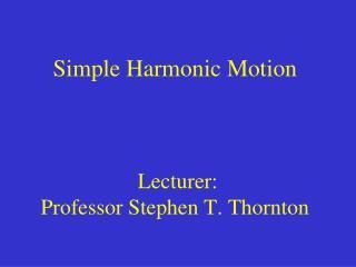 Simple Harmonic Motion  Lecturer:  Professor Stephen T. Thornton