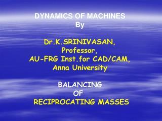 DYNAMICS OF MACHINES By Dr.K.SRINIVASAN, Professor, AU-FRG Inst.for CAD/CAM, Anna University