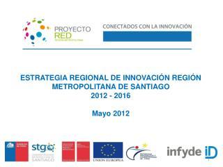 ESTRATEGIA REGIONAL DE INNOVACI�N REGI�N METROPOLITANA DE SANTIAGO  2012 - 2016 Mayo 2012