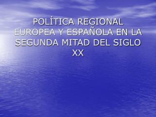 POLÍTICA REGIONAL  EUROPEA Y ESPAÑOLA EN LA SEGUNDA MITAD DEL SIGLO XX