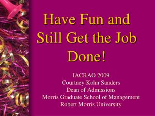 Have Fun and Still Get the Job Done!