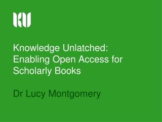 Knowledge Unlatched: Enabling Open Access for Scholarly Books Dr Lucy Montgomery