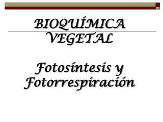 BIOQUÍMICA  VEGETAL  Fotosíntesis y Fotorrespiración