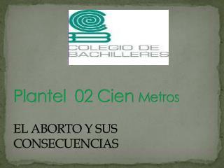 P lantel  02 Cien  M etros  EL ABORTO Y SUS CONSECUENCIAS