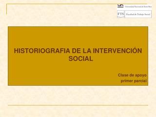 HISTORIOGRAFIA DE LA INTERVENCIÓN SOCIAL Clase de apoyo    primer parcial