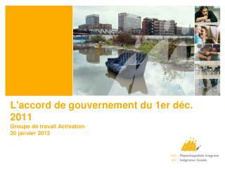 L'accord de gouvernement du 1er déc. 2011 Groupe de travail Activation  20 janvier 2012