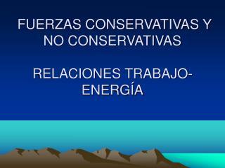 FUERZAS CONSERVATIVAS Y NO CONSERVATIVAS RELACIONES TRABAJO-ENERG�A