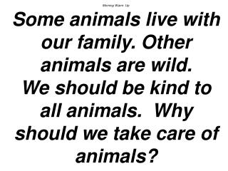 Morning Warm- Up Some animals live with our family. Other animals are wild.  We should be kind to all animals.  Why shou