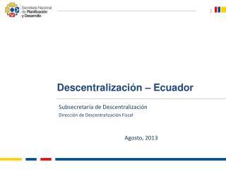 Subsecretaría de Descentralización Dirección de Descentralización Fiscal Agosto, 2013
