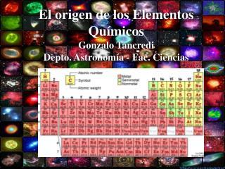 El origen de los Elementos Químicos Gonzalo Tancredi Depto. Astronomía - Fac. Ciencias