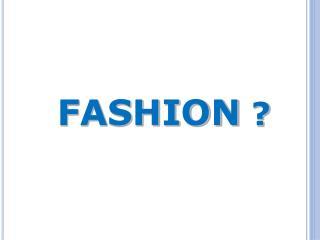 FASHION  ?