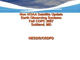 Non NOAA Satellite Update Earth Observing Systems   Fall COPC 2007 Suitland, MD NESDIS/OSDPD