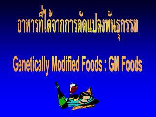 อาหารที่ได้จากการดัดแปลงพันธุกรรม Genetically Modified Foods : GM Foods