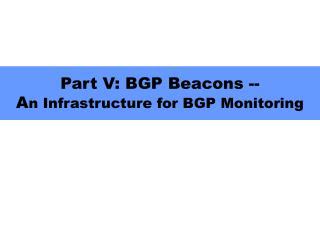 Part V: BGP Beacons -- A n Infrastructure for BGP Monitoring