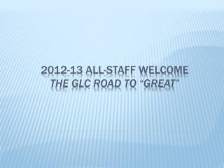 "2012-13 all-staff Welcome The gLC Road to ""Great"""