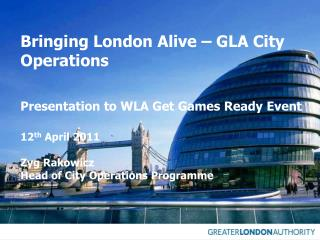 Bringing London Alive – GLA City Operations 	Presentation to WLA Get Games Ready Event