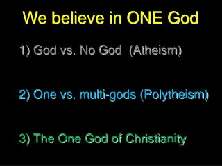 We believe in ONE God 1) God vs. No God  (Atheism) 2) One vs. multi-gods (Polytheism)