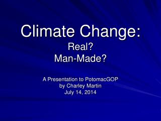 Climate Change: Real? Man-Made? A Presentation to PotomacGOP by Charley Martin July 14, 2014