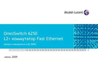 OmniSwitch 6250 L2+  коммутатор  Fast Ethernet ( выпуск планируется в  Q3 2009)
