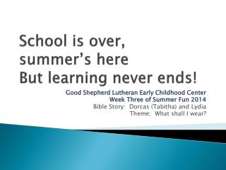 School is over,  summer�s here But learning never ends!
