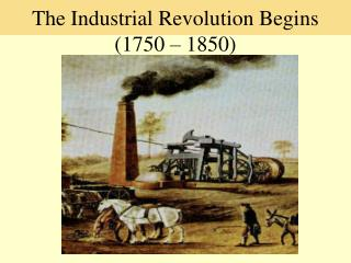 The Industrial Revolution Begins  (1750 – 1850)