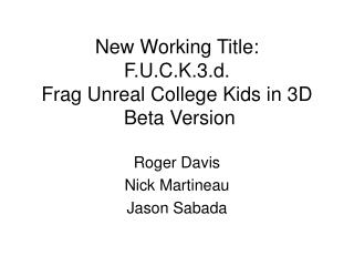 New Working Title: F.U.C.K.3.d. Frag Unreal College Kids in 3D  Beta Version