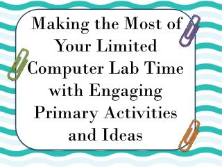 Making the Most of Your Limited Computer Lab Time with Engaging Primary Activities and Ideas