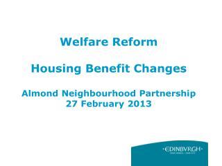 Welfare Reform  Housing Benefit Changes Almond Neighbourhood Partnership 27 February 2013