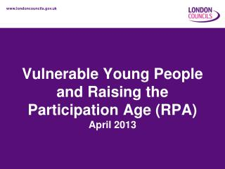 Vulnerable Young People and Raising the Participation Age (RPA) April 2013