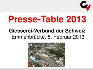 Presse-Table 2013 Giesserei-Verband der Schweiz  Emmenbrücke, 5. Februar 2013