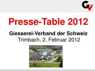 Presse-Table 2012 Giesserei-Verband der Schweiz  Trimbach, 2. Februar 2012