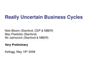 Really Uncertain Business Cycles   Nick Bloom Stanford, CEP  NBER Max Floetotto Stanford Nir Jaimovich Stanford  NBER