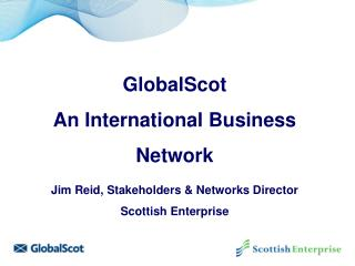 GlobalScot  An International Business  Network Jim Reid, Stakeholders & Networks Director