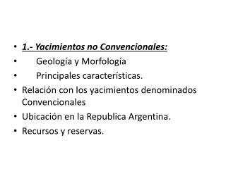 1.- Yacimientos no Convencionales: Geología y Morfología  Principales características.