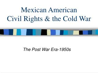 Mexican American  Civil Rights & the Cold War