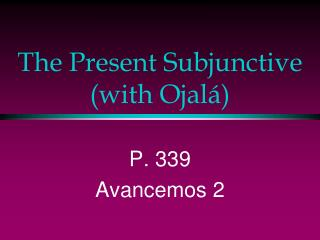 The Present Subjunctive (with Ojalá)