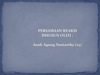 PERSAMAAN REAKSI DISUSUN OLEH : Anak Agung Yuniartha  (03)