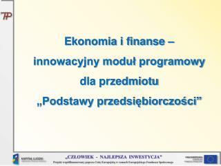 """Ekonomia i finanse – innowacyjny moduł programowy dla przedmiotu  """"Podstawy przedsiębiorczości """""""